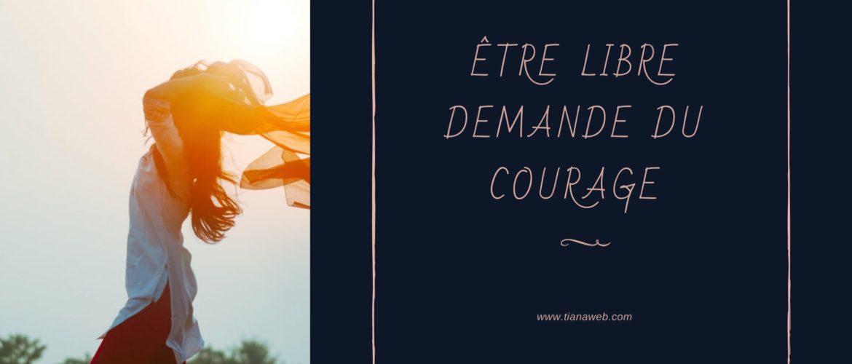 Etre libre demande du courage - Tianaweb