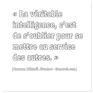 La véritable intelligence, c'est s'oublier pour se mettre au service des autres